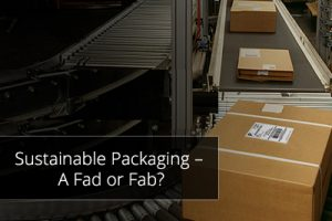 Sustainable Packaging – A Fad or Fab?