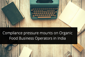 Compliance pressure mounts on Organic Food Business Operators in India