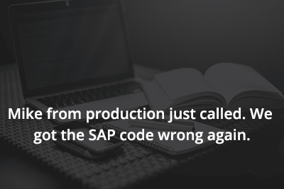 Mike from production just called. We got the SAP code wrong again.