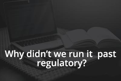 Why didn't we run it past regulatory?