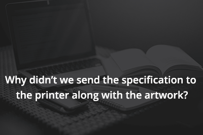 Why didn't we send the specification to the printer along with the artwork?