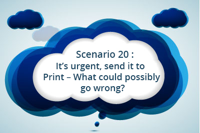 Scenario 20: It's urgent, send it to Print – What could possibly go wrong?